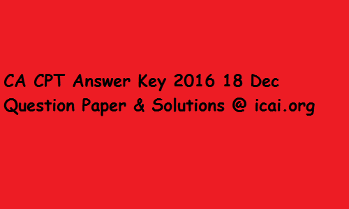 CA CPT Answer Key 2016 18 Dec Question Paper & Solutions @ icai.org
