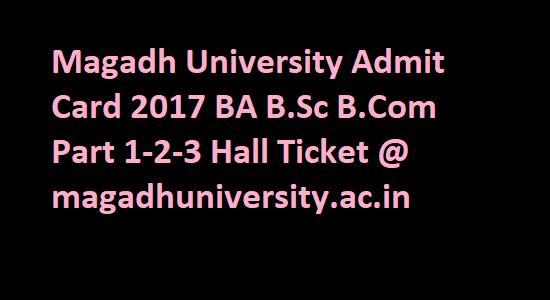 Magadh University Admit Card 2017 BA B.Sc B.Com Part 1-2-3 Hall Ticket @ magadhuniversity.ac.in